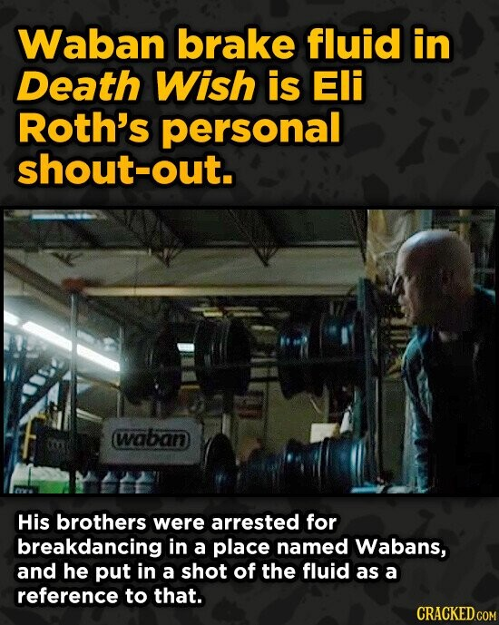Waban brake fluid in Death Wish is Eli Roth's personal shout-out. waban His brothers were arrested for breakdancing in a place named Wabans, and he pu