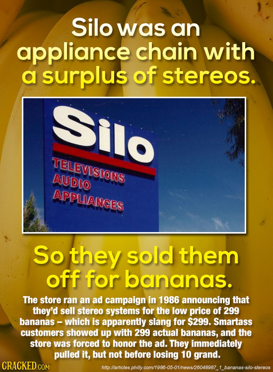 Silo was an appliance chain with a surplus of stereos. Silo TELEVISIONS AUDIO APPLIANCES So they sold them off for bananas. The store ran an ad campai
