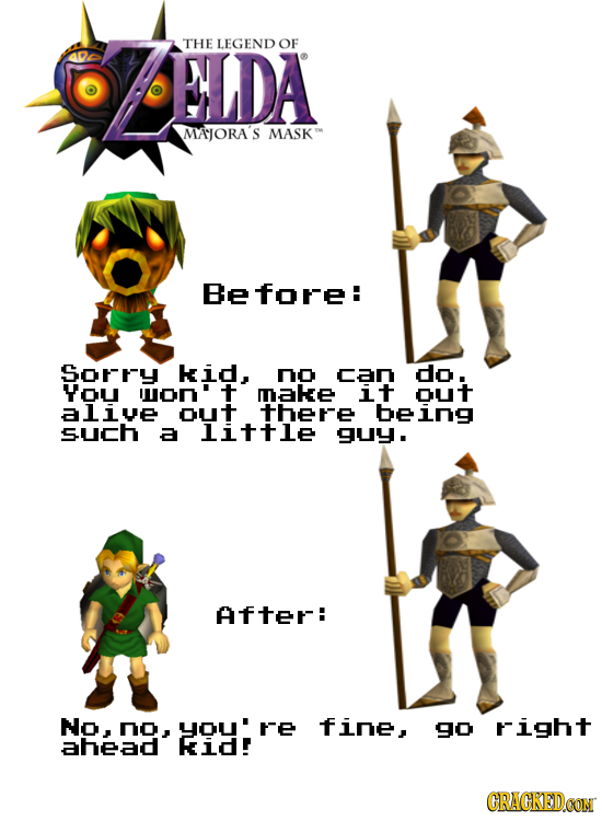 NLDA THE LEGEND OF MAJORA'S MASK Before: Sorry kid, no can do. YoU on't make it out alive out there being such a little guy. After: No, no, o: re fine