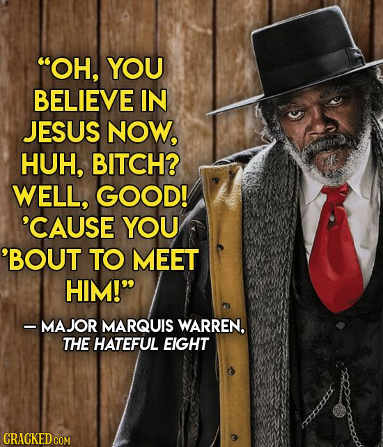 OH, YOU BELIEVE IN JESUS NOW, HUH, BITCH? WELL, GOOD! 'CAUSE YOU 'BOUT TO MEET HIM! - MAJOR MARQUIS WARREN, THE HATEFUL EIGHT mo CRACKED COM