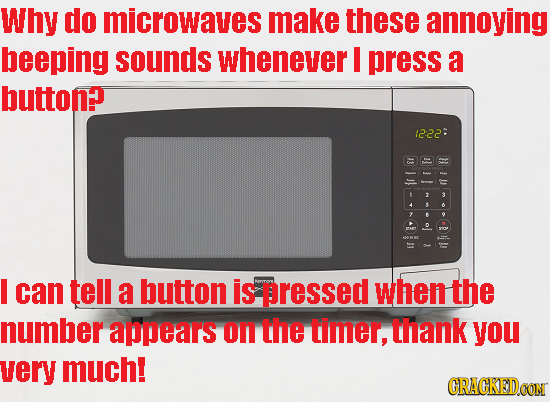 Why do microwaves make these annoying beeping sounds whenever press a button? 12:22: 3 s A I can tell a button is pressed when the number appears on t