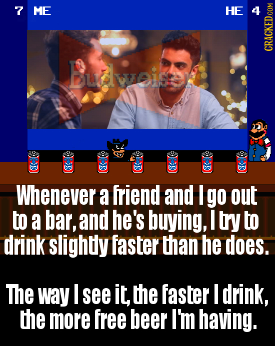 7 ME H Budweine 2 Whenever a friend and I go out to a bar, and he's buying, I try to drink slightly faster than he does. The way I see it, the faster