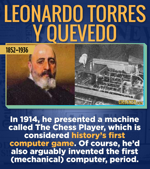 18 Amazing People Too Many Of Us Haven't Heard Of - In 1914, he presented a machine called The Chess Player, which is considered history's first compu