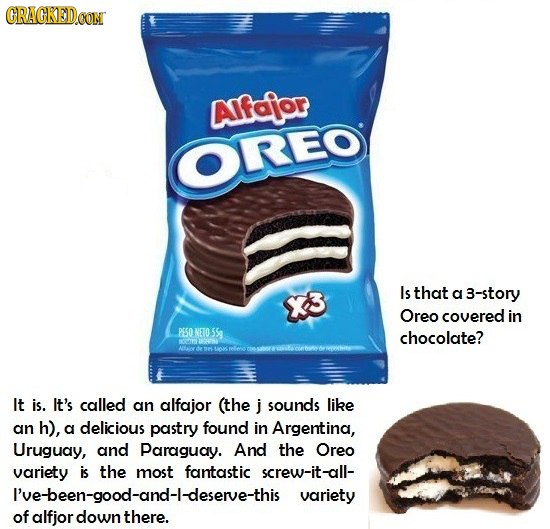 CRACKEDOON AIfoior OREO Is that K a 3-story Oreo covered in PESO NETO 55g chocolate? It is. It's called an alfajor (the j sounds like an h), a delicio