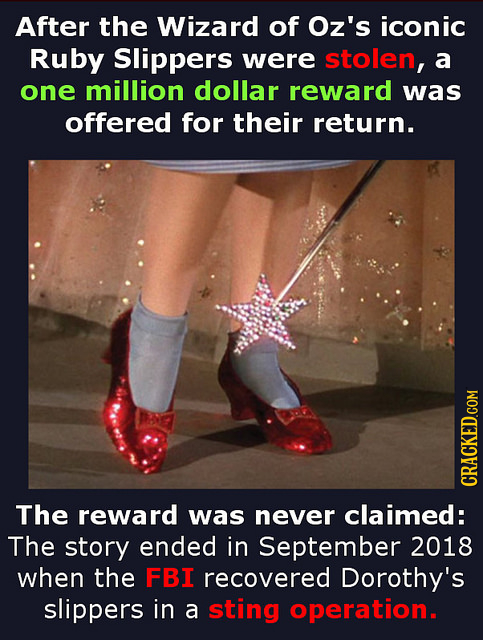 After the Wizard of Oz's iconic Ruby Slippers were stolen, a one million dollar reward was offered for their return. CRACKED.COM The reward was never