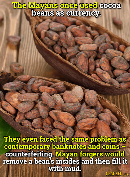 The Mayans once used cocoa beans as currency. They even faced the same problem as contemporaryl banknotes and coins - counterfeiting. Mayan forgers wo