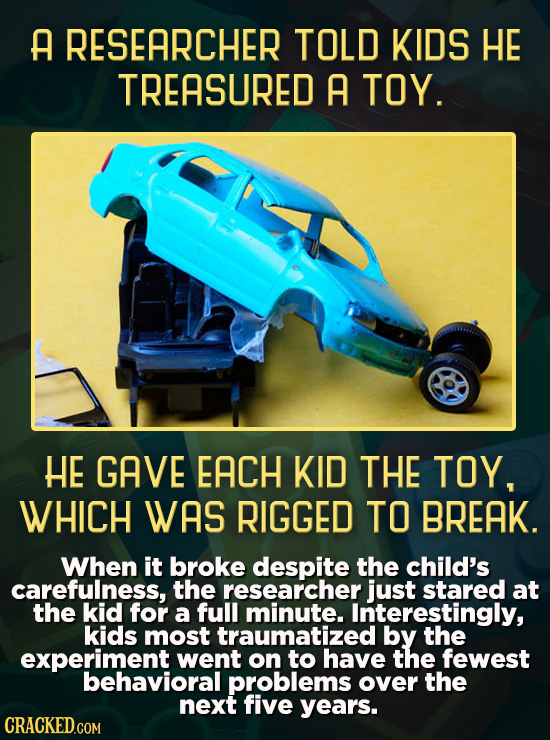A RESEARCHER TOLD KIDS HE TREASURED A TOY. HE GAVE EACH KID THE TOY, WHICH WAS RIGGED TO BREAK. When it broke despite the child's carefulness, the res