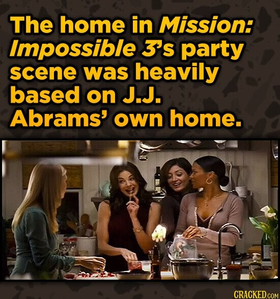 The home in Mission: Impossible 3s party scene was heavily based on J.J. Abrams' own home. CRACKED.COM