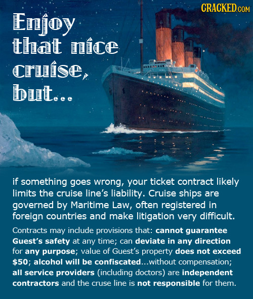 Enjoy that nice Cruise, but.e. if something goes wrong, your ticket contract likely limits the cruise line's liability. Cruise ships are governed by M