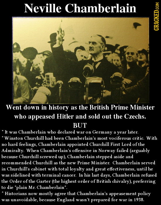 Neville Chamberlain cRAun Went down in history as the British Prime Minister who appeased Hitler and sold out the Czechs. BUT *It was Chamberlain who
