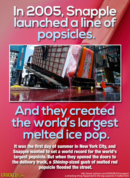In 2005, Snapple launched a line of popsicles. And they created the world's largest melted ice pop. It was the first day of summer in New York City, a