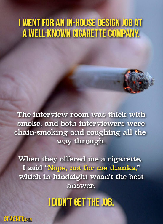 I WENT FOR AN IN-HOUSE DESIGN JOB AT A WELL-KNOWN CIGARETTE COMPANY. The interview room was thick with smoke, and both interviewers were chain-smoking