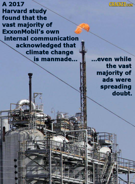 A 2017 CRACKEDOO Harvard study found that the vast majority of ExxonMobil's own internal communication acknowledged that climate change is manmade...