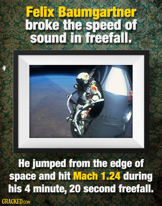 Felix Baumgartner broke the speed of sound in freefall. ZENITH He jumped from the edge of space and hit Mach 1.24 during his 4 minute, 20 second freef