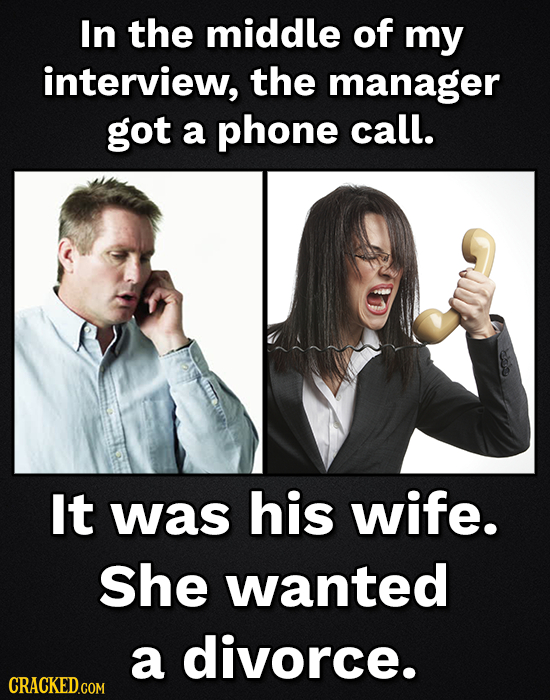 In the middle of my interview, the manager got a phone call. It was his wife. She wanted a divorce. CRACKED.COM