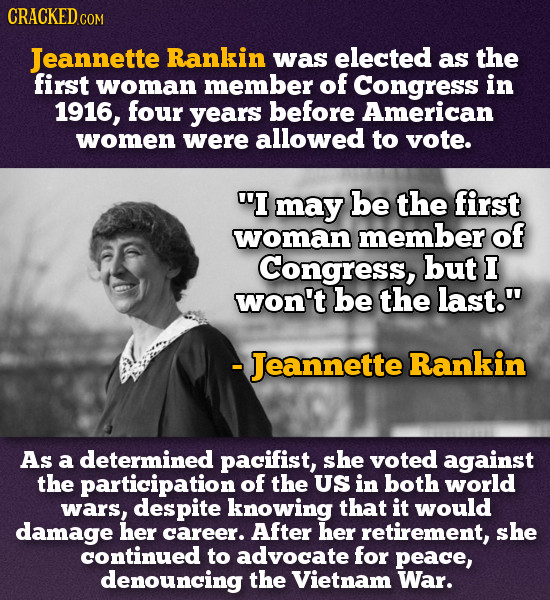 CRACKEDo COM Jeannette Rankin was elected as the first woman member of Congress in 1916, four years before American women were allowed to vote. I may