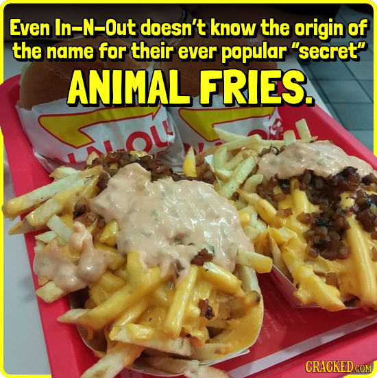 Even In-N-Out doesn't know the origin of the name for their ever popular secret ANIMAL FRIES. OL CRACKED CON