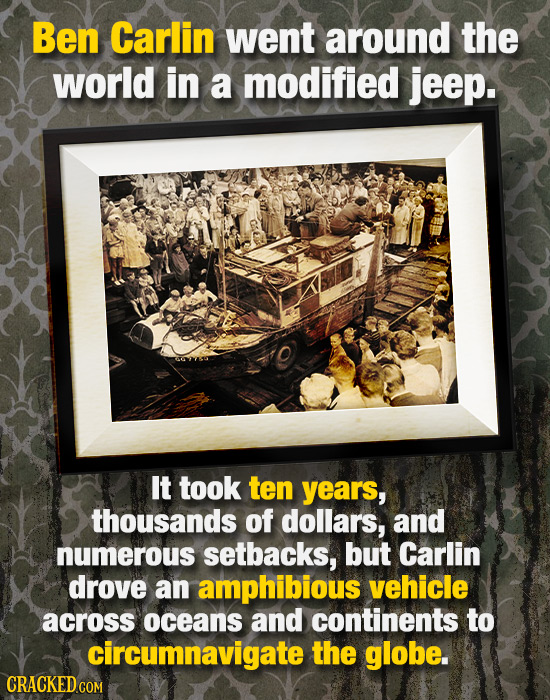 Ben Carlin went around the world in a modified jeep. It took ten years, thousands of dollars, and numerous setbacks, but Carlin drove an amphibious ve