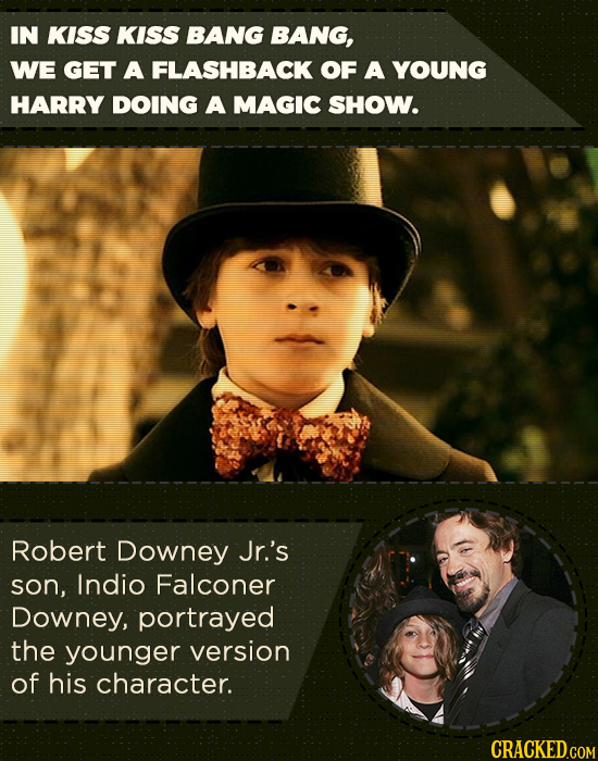 IN KISS KISS BANG BANG, WE GET A FLASHBACK OF A YOUNG HARRY DOING A MAGIC SHOW. Robert Downey Jr.'s son, Indio Falconer Downey, portrayed the younger