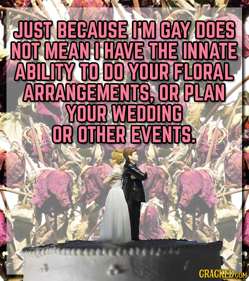 JUST BECAUSE I'M GAY DOES NOT MEAN HAVE THE INNATE ABILITY TO DO YOUR FLORAL ARRANGEMENTS, OR PLAN YOUR WEDDING OR OTHER EVENTS.