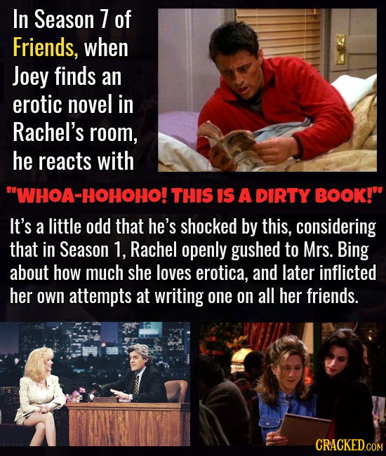In Season 7 of Friends, when Joey finds an erotic novel in Rachel's room, he reacts with WHOA-HOHOHO! THIS IS A DIRTY BOOK! It's a little odd that h