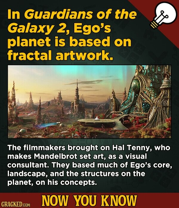 In Guardians of the Galaxy 2, Ego's planet is based on fractal artwork. The filmmakers brought on Hal Tenny, who makes Mandelbrot set art, as a visual