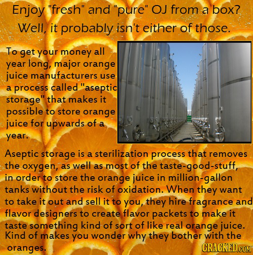 Enjoy fresh and pure OJ from a box? Well, it probably isn't either of those. To get your money all year long, major orange juice manufacturers use