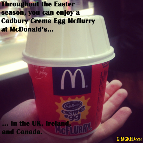 Throughout the Easter season, you can enjoy a Cadbury Creme Egg Mcflurry at McDonald's... f ply M Cadbary Creme egg ... in the UK, Ireland, MCFLURRV a