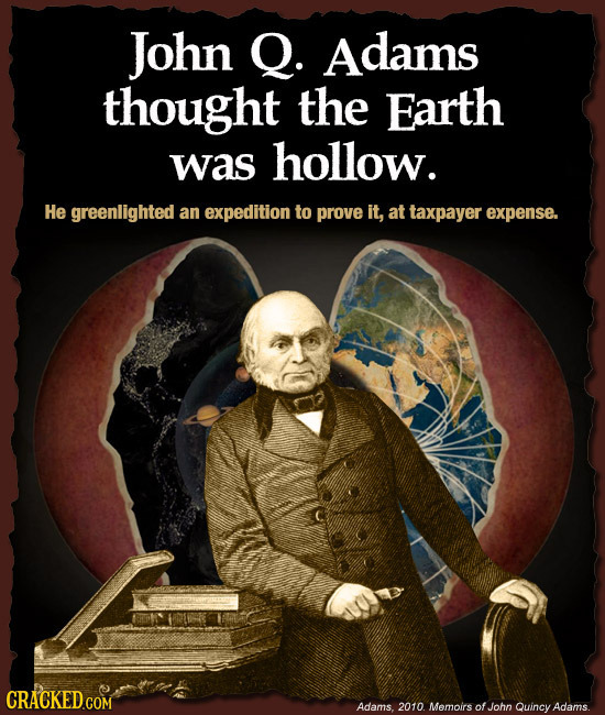 John Q. Adams thought the Earth was hollow. He greenlighted an expedition to prove it, at taxpayer expense. Adams. 2010 Memoirs ofJohn Quincy Adams.
