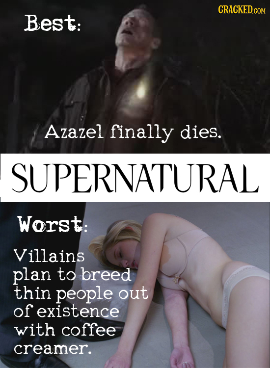 CRACKED.COM Best: Azazel finally dies. SUPERNATURAL Worst: Villains plan to breed thin people out of existence with coffee creamer.