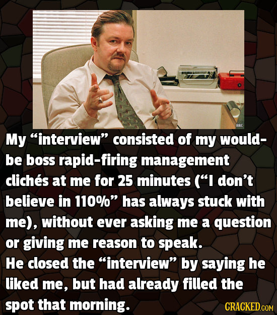 BRC My interview consisted of my would- be boss rapid-firing management cliches at me for 25 minutes (I don't believe in 110% has always stuck wit