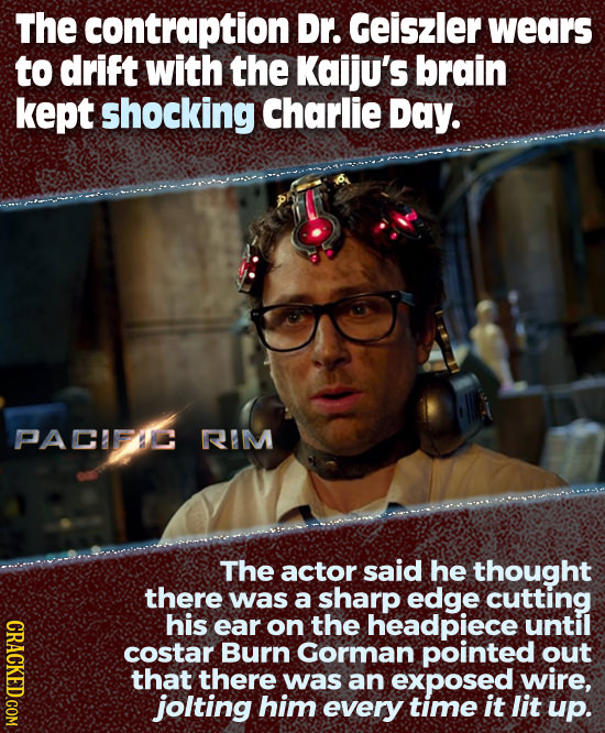 The contraption Dr. Geiszler wears to drift with the Kaiju's brain kept shocking Charlie Day. PACIFIC RIM The actor said he thought there was a sharp