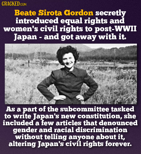 CRACKED COM Beate Sirota Gordon secretly introduced equal rights and women's civil rights to POST-WWII Japan - and got away with it. As a part of the