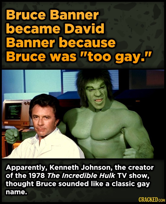 Bruce Banner became David Banner because Bruce was too gay. Apparently, Kenneth Johnson, the creator of the 1978 The Incredible Hulk TV show, though