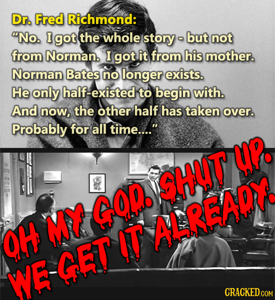 Dr. Fred Richmond: No. I got the whole story but not from Norman. I got it from his mother. Norman Bates no longer exists. He only half-existed to be