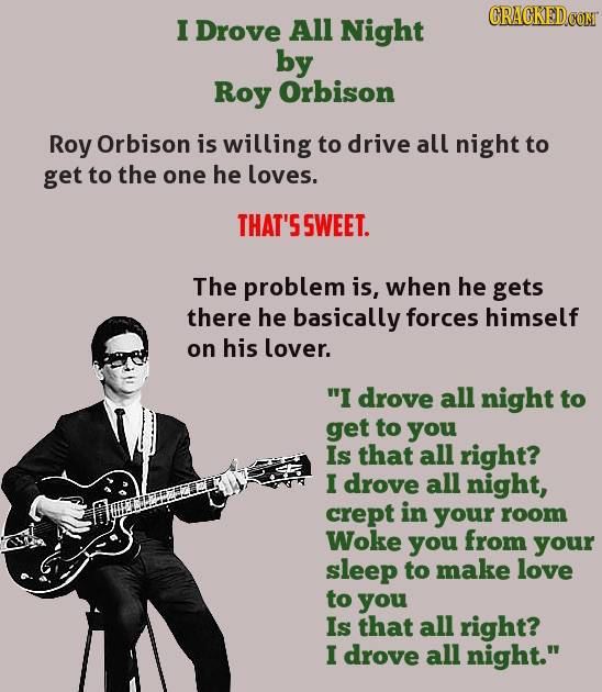 CRACKEDCOT I Drove All Night by Roy Orbison Roy Orbison is willing to drive all night to get to the one he loves. THAT'S SWEET. The problem is, when h