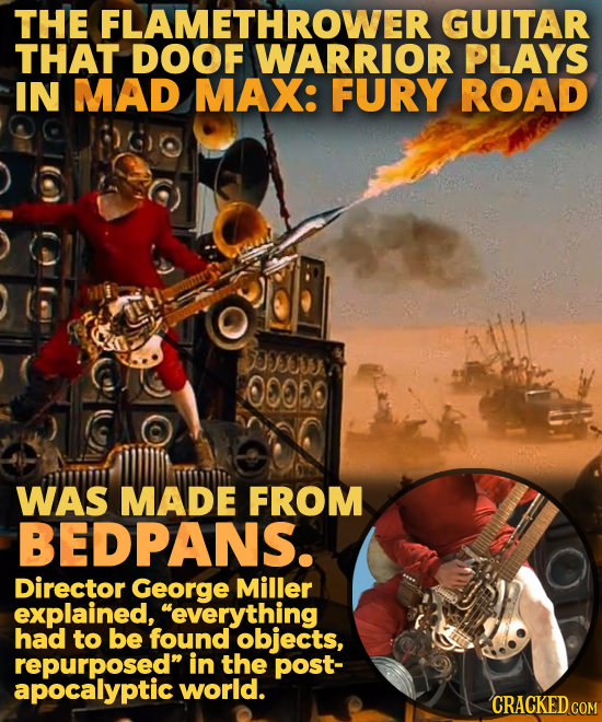 THE FLAMETHROWER GUITAR THAT DOOF WARRIOR PLAYS IN MAD MAX: FURY ROAD S0FC0 0000 WAS MADE FROM BEDPANS. Director George Miller explained, everything