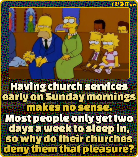 CRACKED CO Having church services early on Sunday mornings makes no sense: Most people only get two days a week to sleep in; SO why do their churches