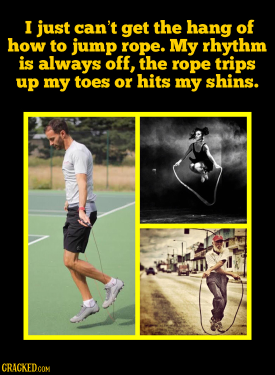 I just can't get the hang of how to jump rope. My rhythm is always off, the rope trips up my toes or hits my shins.