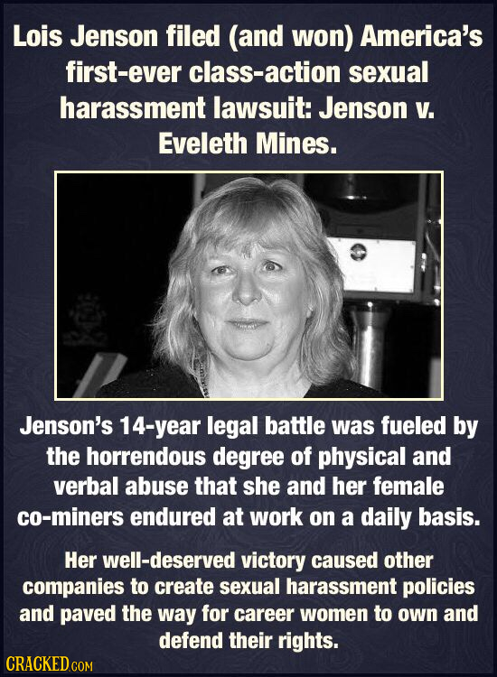 Lois Jenson filed (and won) America's first-ever class-action sexual harassment lawsuit: Jenson V. Eveleth Mines. Jenson's -year legal battle was fuel