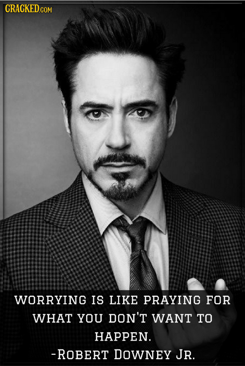 CRACKEDGO WORRYING IS LIKE PRAYING FOR WHAT YOU DON'T WANT TO HAPPEN. -ROBERT DOwNEY JR.