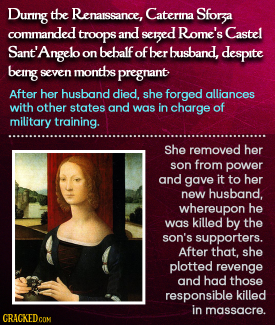 During the Renaissance, Caterina Sforza commanded troops and sezed Rome's Castel Sant' Angelo on behalf of ber busband, despite being seven months pre