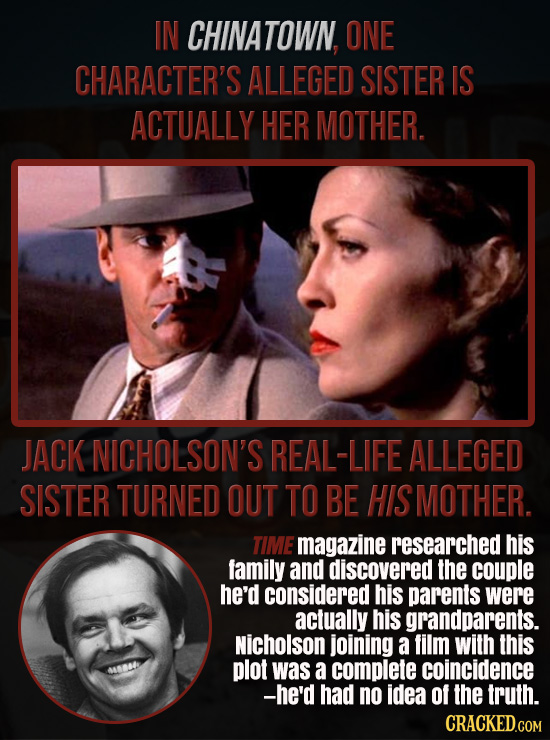 IN CHINATOWN. ONE CHARACTER'S ALLEGED SISTER IS ACTUALLY HER MOTHER. JACK NICHOLSON'S REAL-LIFE ALLEGED SISTER TURNED OUT TO BE HIS MOTHER. TIME magaz