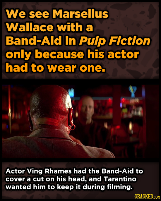 We see Marsellus Wallace with a Band-Aid in Pulp Fiction only because his actor had to wear one. Actor Ving Rhames had the Band-Aid to cover a cut on