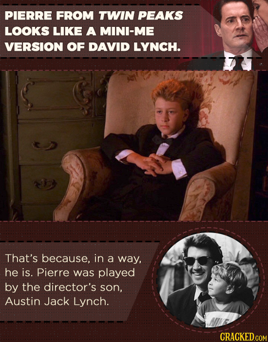 PIERRE FROM TWIN PEAKS LOOKS LIKE A MINI-ME VERSION OF DAVID LYNCH. That's because, in a way, he is. Pierre was played by the director's son, Austin J