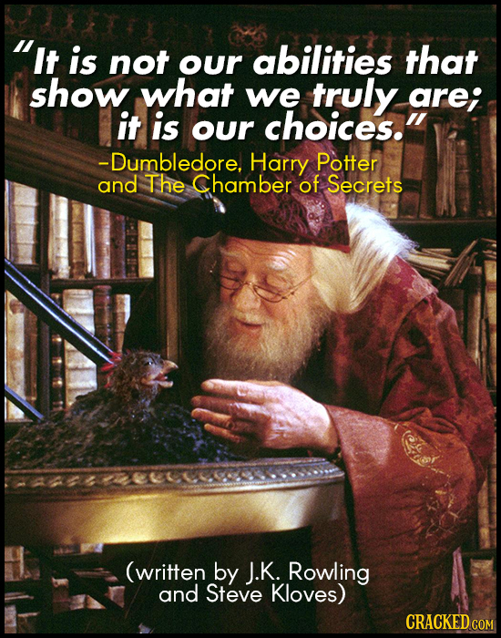 It is not our abilities that show what we truly arei it is our choices. -Dumbledore, Harry Potter and The Chamber of Secrets (written by J.K. Rowlin