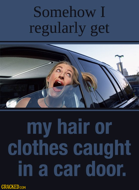 Somehow I regularly get my hair or clothes caught in a car door.