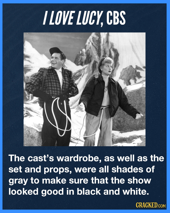 I LOVE LUCY, CBS The cast's wardrobe, as well as the set and props, were all shades of gray to make sure that the show looked good in black and white.