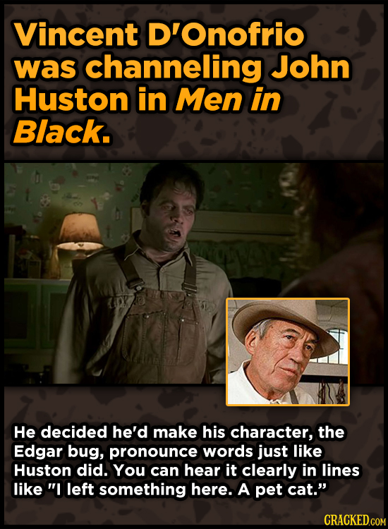 Vincent D'Onofrio was channeling John Huston in Men in Black. He decided he'd make his character, the Edgar bug, pronounce words just like Huston did.