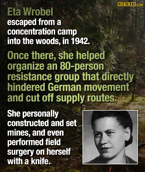 CRACKED COM Eta Wrobel escaped from a concentration camp into the woods, in 1942. Once there, she helped organize an 80-person resistance group that d